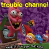 Trouble Channel : Make It Fun For The Kids