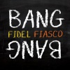 Fidel Fiasco : Bang Bang